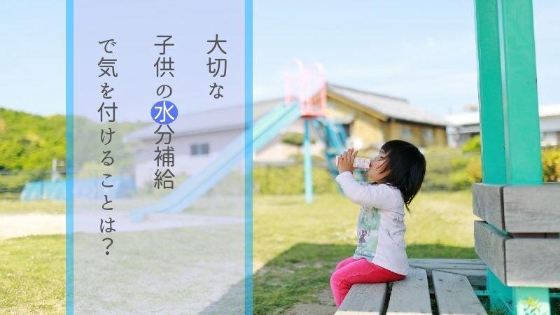 子供の水分補給で気を付けるポイント